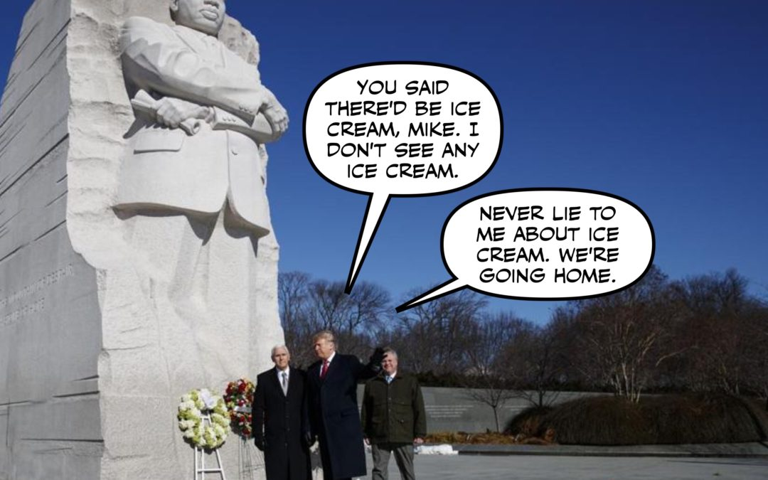 Moved by the Spirit of MLK Day, President Trump Finally Embraces Love, Equality and HA HA JUST KIDDING THIS IS HELL