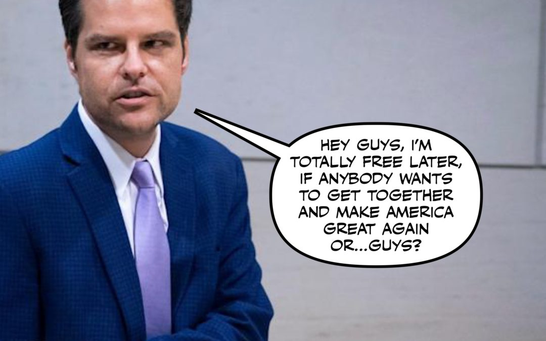 Don't Worry, Congressman Gaetz, You'll Hit Rock Bottom at Some Point. Surely.